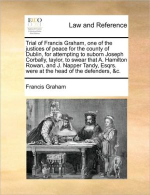 Trial of Francis Graham, one of the justices of peace for the county of Dublin, for attempting to suborn Joseph Corbally, taylor, to swear that A. Hamilton Rowan, and J. Napper Tandy, Esqrs. were at the head of the defenders, & c. - Francis Graham