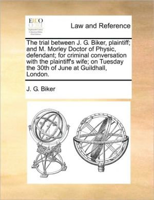 The trial between J.G. Biker, plaintiff; and M. Morley Doctor of Physic, defendant; for criminal conversation with the plaintiff's wife; on Tuesday the 30th of June at Guildhall, London.