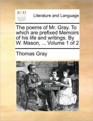 The poems of Mr. Gray. To which are prefixed Memoirs of his life and writings. By W. Mason, . Volume 1 of 2 - Thomas Gray