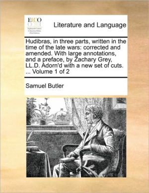 Hudibras, in three parts, written in the time of the late wars: corrected and amended. With large annotations, and a preface, by Zachary Grey, LL.D. Adorn'd with a new set of cuts. . Volume 1 of 2 - Samuel Butler