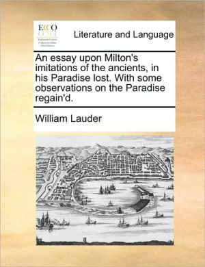An essay upon Milton's imitations of the ancients, in his Paradise lost. With some observations on the Paradise regain'd. - William Lauder