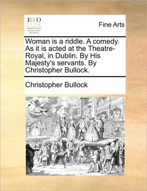 Woman is a riddle. A comedy. As it is acted at the Theatre-Royal, in Dublin. By His Majesty's servants. By Christopher Bullock.