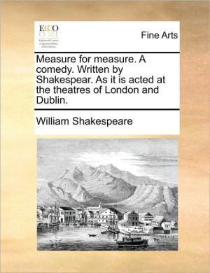 Measure for measure. A comedy. Written by Shakespear. As it is acted at the theatres of London and Dublin. - William Shakespeare