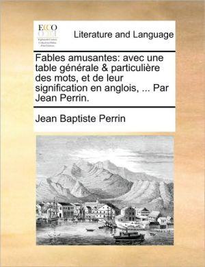 Fables Amusantes: Avec Une Table Gnrale & Particulire Des Mots, Et de Leur Signification En Anglois, ... Par Jean Perrin.