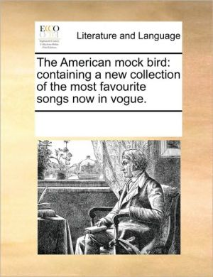 The American mock bird: containing a new collection of the most favourite songs now in vogue. - See Notes Multiple Contributors