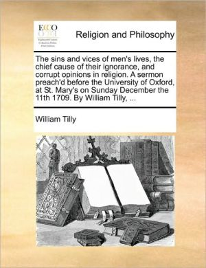 The sins and vices of men's lives, the chief cause of their ignorance, and corrupt opinions in religion. A sermon preach'd before the University of Oxford, at St. Mary's on Sunday December the 11th 1709. By William Tilly, .
