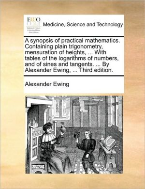 A synopsis of practical mathematics. Containing plain trigonometry, mensuration of heights, . With tables of the logarithms of numbers, and of sines and tangents. . By Alexander Ewing, . Third edition. - Alexander Ewing