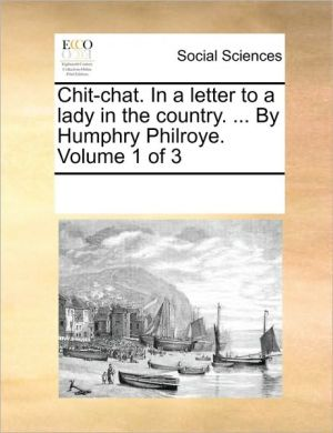 Chit-chat. In a letter to a lady in the country. . By Humphry Philroye. Volume 1 of 3 - See Notes Multiple Contributors