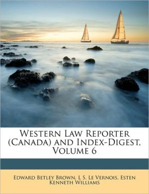 Western Law Reporter (Canada) and Index-Digest, Volume 6 - Edward Betley Brown, Esten Kenneth Williams, L S. Le Vernois