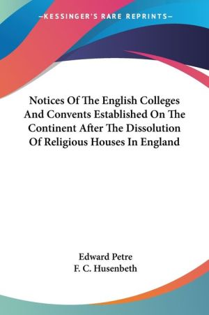 Notices of the English Colleges and Convents Established on the Continent after the Dissolution of Religious Houses in England