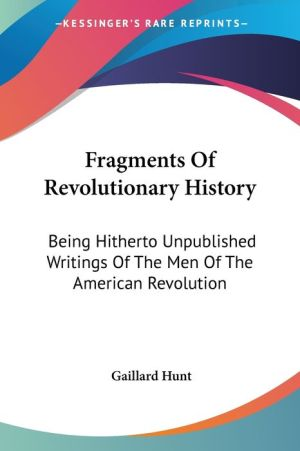 Fragments of Revolutionary History: Being Hitherto Unpublished Writings of the Men of the American Revolution - Gaillard Hunt (Editor)