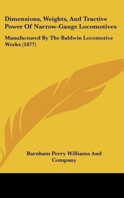 Dimensions, Weights, And Tractive Power Of Narrow-Gauge Locomotives als Buch von Barnham Perry Williams And Company - Kessinger Publishing, LLC