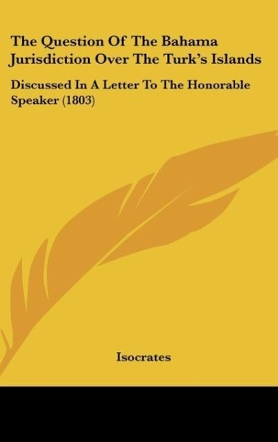 The Question Of The Bahama Jurisdiction Over The Turk´s Islands als Buch von Isocrates - Kessinger Publishing, LLC