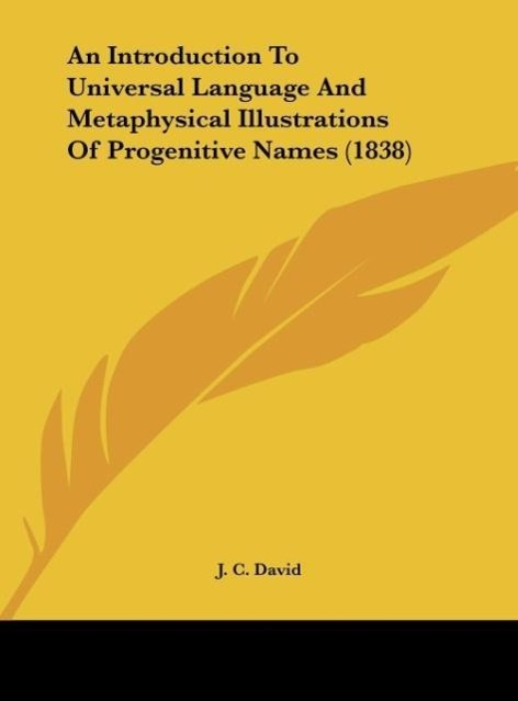 An Introduction To Universal Language And Metaphysical Illustrations Of Progenitive Names (1838) als Buch von J. C. David - Kessinger Publishing, LLC