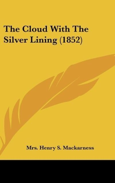The Cloud With The Silver Lining (1852) als Buch von Mrs. Henry S. Mackarness - Kessinger Publishing, LLC