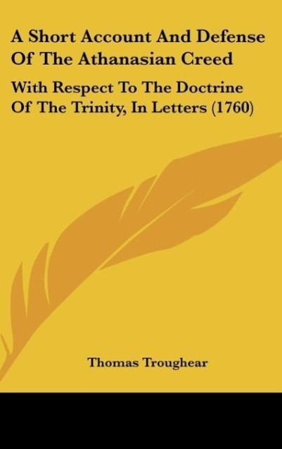 A Short Account and Defense of the Athanasian Creed: With Respect to the Doctrine of the Trinity, in Letters (1760)