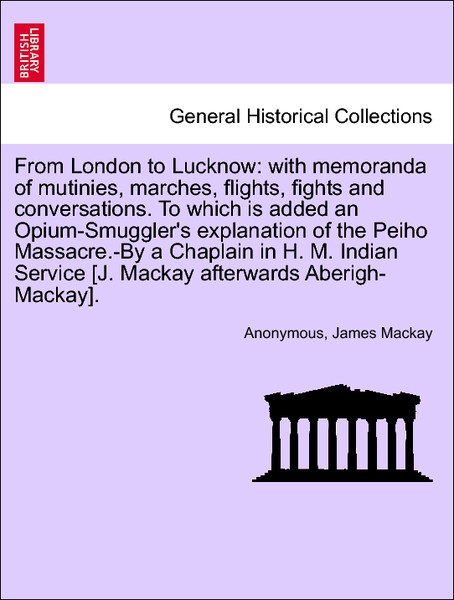 From London to Lucknow: with memoranda of mutinies, marches, flights, fights and conversations. To which is added an Opium-Smuggler´s explanation ... - British Library, Historical Print Editions