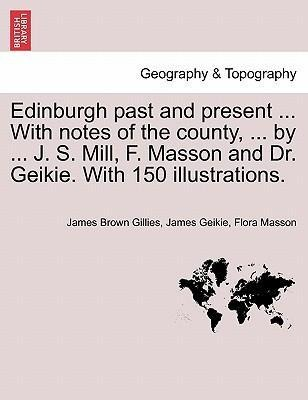 Edinburgh past and present ... With notes of the county, ... by ... J. S. Mill, F. Masson and Dr. Geikie. With 150 illustrations. als Taschenbuch ... - British Library, Historical Print Editions