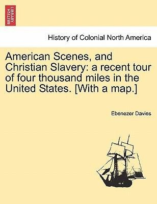 American Scenes, and Christian Slavery: a recent tour of four thousand miles in the United States. [With a map.] als Taschenbuch von Ebenezer Davies - British Library, Historical Print Editions