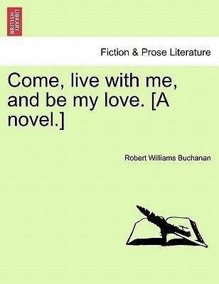 Come, live with me, and be my love. [A novel.] als Taschenbuch von Robert Williams Buchanan - British Library, Historical Print Editions