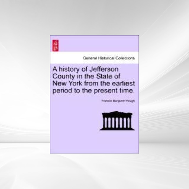 A history of Jefferson County in the State of New York from the earliest period to the present time. als Taschenbuch von Franklin Benjamin Hough - British Library, Historical Print Editions