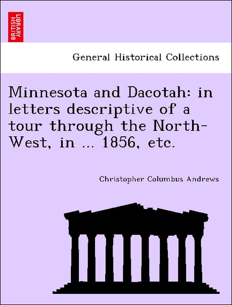 Minnesota and Dacotah: in letters descriptive of a tour through the North-West, in ... 1856, etc. als Taschenbuch von Christopher Columbus Andrews - British Library, Historical Print Editions