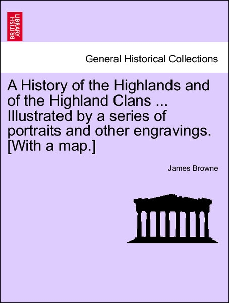 A History of the Highlands and of the Highland Clans ... Illustrated by a series of portraits and other engravings. [With a map.]. Vol. IV. als Ta... - British Library, Historical Print Editions