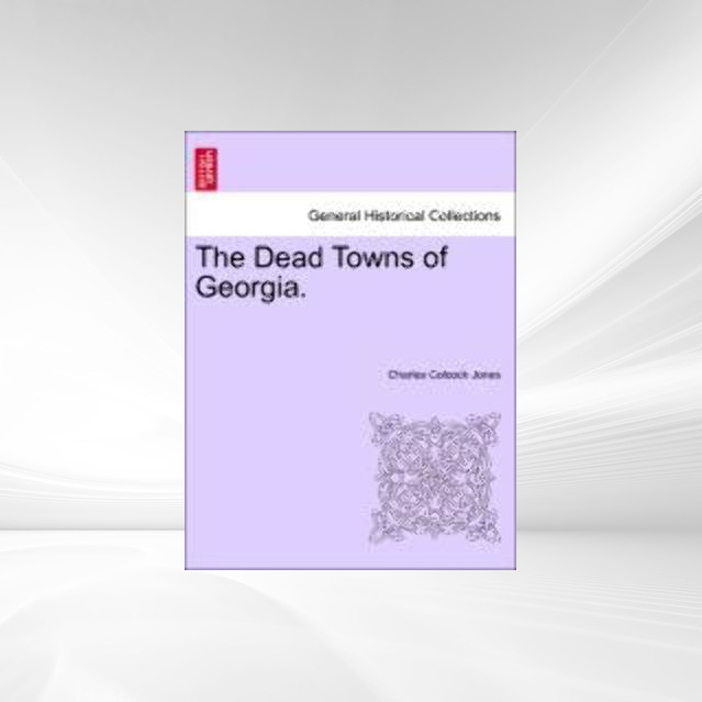 The Dead Towns of Georgia. als Taschenbuch von Charles Colcock Jones - British Library, Historical Print Editions