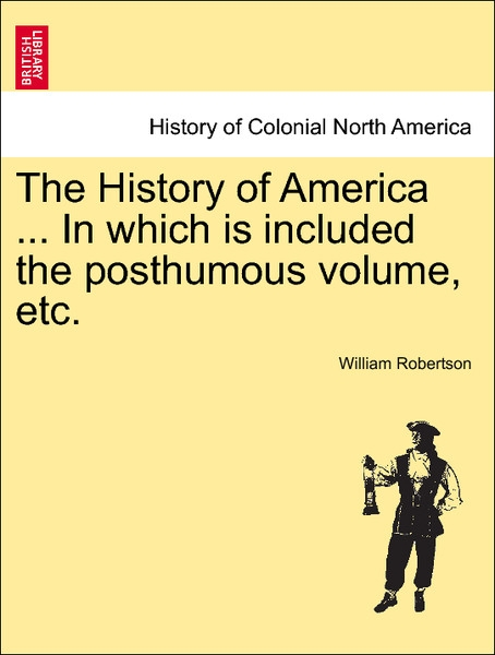 The History of America ... In which is included the posthumous volume, etc. VOL. IV als Taschenbuch von William Robertson - British Library, Historical Print Editions