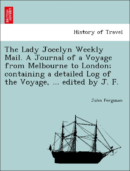 The Lady Jocelyn Weekly Mail. A Journal of a Voyage from Melbourne to London; containing a detailed Log of the Voyage, ... edited by J. F. als Tas... - British Library, Historical Print Editions
