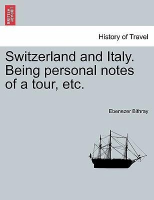 Switzerland and Italy. Being personal notes of a tour, etc. als Taschenbuch von Ebenezer Bithray - British Library, Historical Print Editions