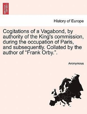 Cogitations of a Vagabond, by authority of the King´s commission, during the occupation of Paris, and subsequently. Collated by the author of Fran... - British Library, Historical Print Editions