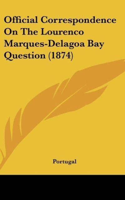 Official Correspondence on the Lourenco Marques-Delagoa Bay Question (1874)