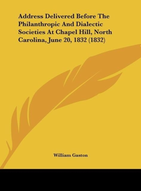 Address Delivered Before The Philanthropic And Dialectic Societies At Chapel Hill, North Carolina, June 20, 1832 (1832) als Buch von William Gaston - William Gaston