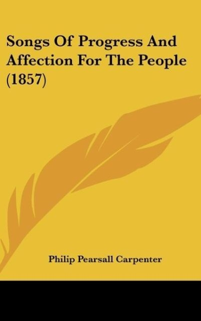 Songs Of Progress And Affection For The People (1857) als Buch von Philip Pearsall Carpenter - Philip Pearsall Carpenter