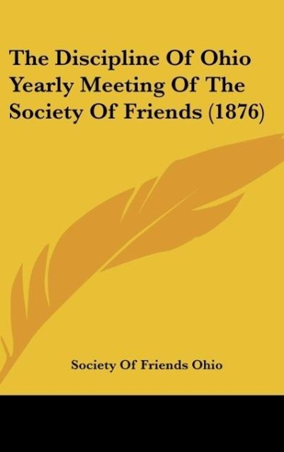 The Discipline Of Ohio Yearly Meeting Of The Society Of Friends (1876) als Buch von Society Of Friends Ohio - Society Of Friends Ohio