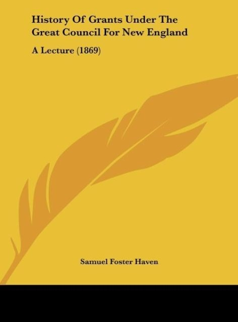History Of Grants Under The Great Council For New England als Buch von Samuel Foster Haven - Samuel Foster Haven