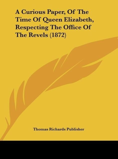 A Curious Paper, Of The Time Of Queen Elizabeth, Respecting The Office Of The Revels (1872) als Buch von Thomas Richards Publisher - Thomas Richards Publisher