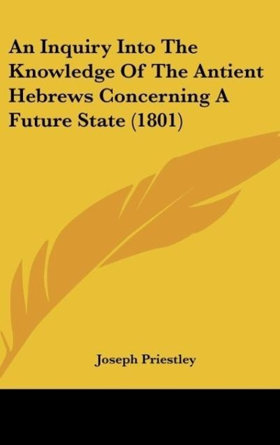 An Inquiry Into The Knowledge Of The Antient Hebrews Concerning A Future State (1801) - Joseph Priestley