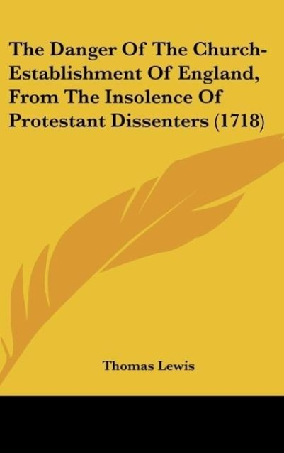The Danger Of The Church-Establishment Of England, From The Insolence Of Protestant Dissenters (1718) als Buch von Thomas Lewis - Thomas Lewis