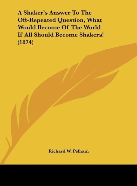 A Shaker´s Answer To The Oft-Repeated Question, What Would Become Of The World If All Should Become Shakers! (1874) als Buch von Richard W. Pelham - Richard W. Pelham