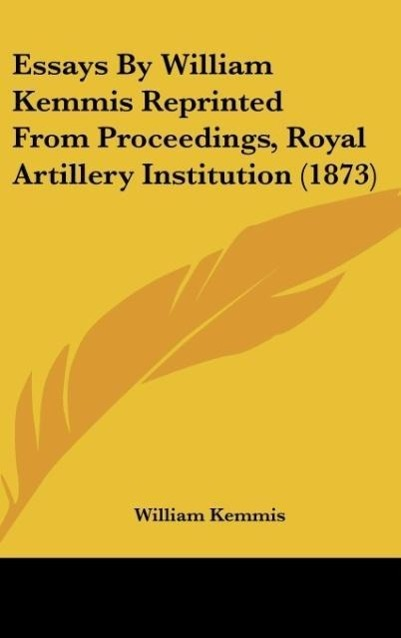 Essays By William Kemmis Reprinted From Proceedings, Royal Artillery Institution (1873) als Buch von William Kemmis - William Kemmis
