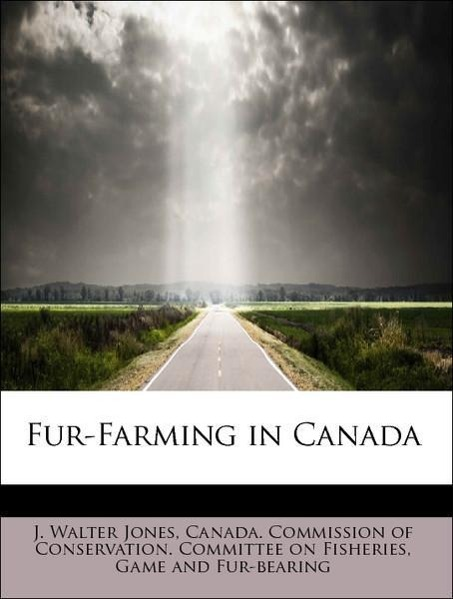 Fur-Farming in Canada als Taschenbuch von J. Walter Jones, Game and Fur-bearing Canada. Commission of Conservation. Committee on Fisheries - 1116324229