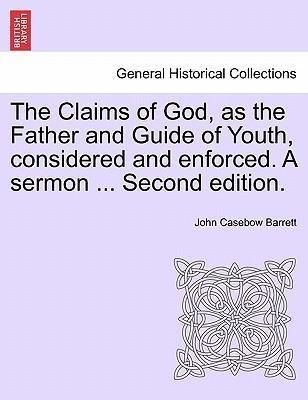 The Claims of God, as the Father and Guide of Youth, considered and enforced. A sermon ... Second edition. als Taschenbuch von John Casebow Barrett - 1241313539