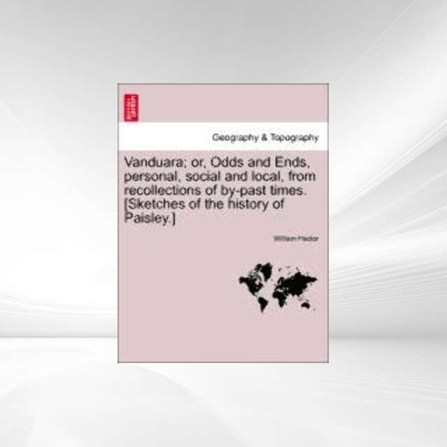 Vanduara; or, Odds and Ends, personal, social and local, from recollections of by-past times. [Sketches of the history of Paisley.] als Taschenbuc... - 1241313768