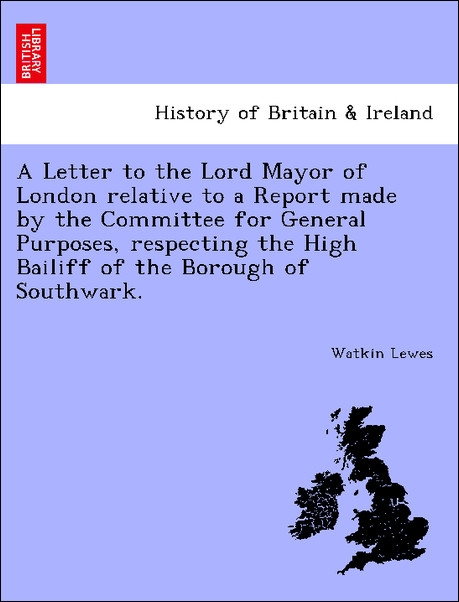 A Letter to the Lord Mayor of London relative to a Report made by the Committee for General Purposes, respecting the High Bailiff of the Borough o... - 1241425019
