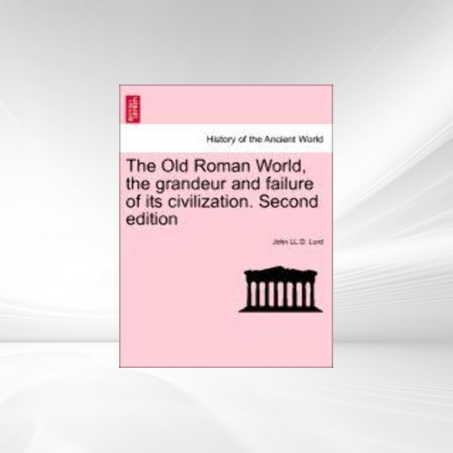 The Old Roman World, the grandeur and failure of its civilization. Second edition als Taschenbuch von John LL. D. Lord - 1241425450