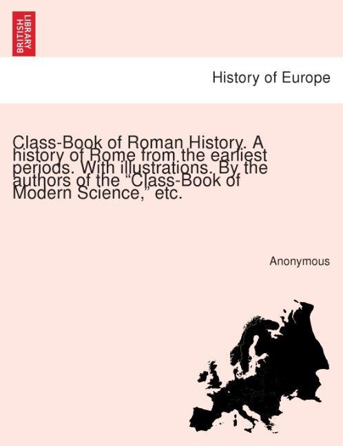 Class-Book of Roman History. A history of Rome from the earliest periods. With illustrations. By the authors of the Class-Book of Modern Science, ... - 1241430055