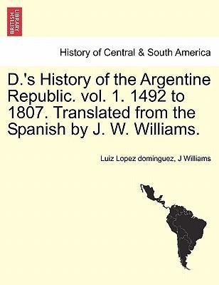 D.´s History of the Argentine Republic. vol. 1. 1492 to 1807. Translated from the Spanish by J. W. Williams. als Taschenbuch von Luiz Lopez doming... - 1241470561