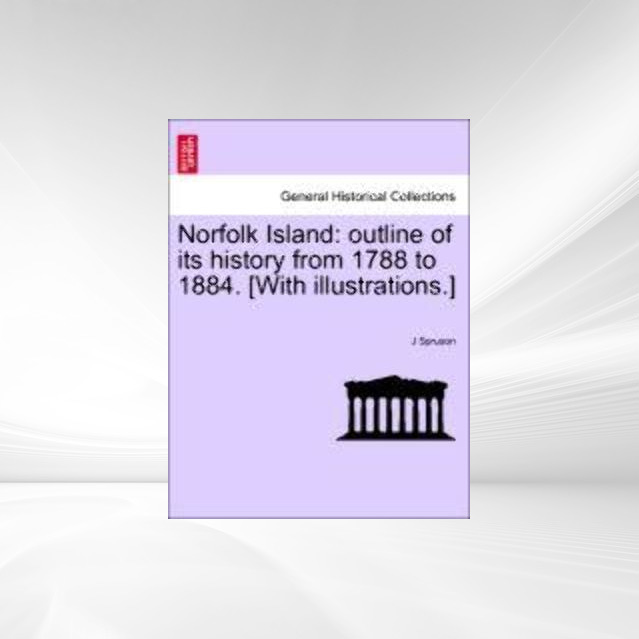 Norfolk Island: outline of its history from 1788 to 1884. [With illustrations.] als Taschenbuch von J Spruson - 124147088X